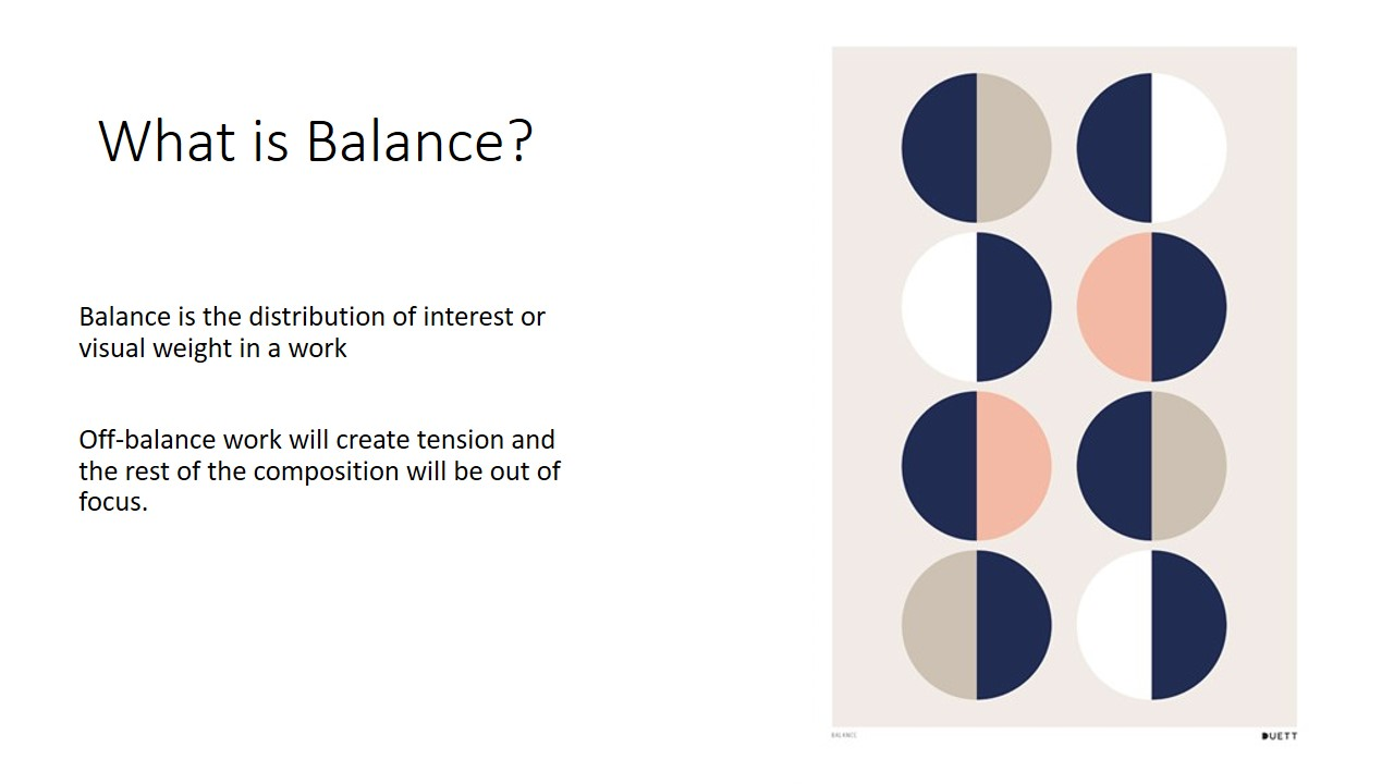 Balance is the distribution of interest or visual weight in a work. If all the visually interesting elements of a work are centred in one spot,  The work is off balance and viewer's gaze will be stuck in one place, thus ignoring the rest of the piece.  An unbalanced composition can lead to tension. When a design is unbalanced, the individual elements dominate the whole and the composition become less than the sum of its parts.