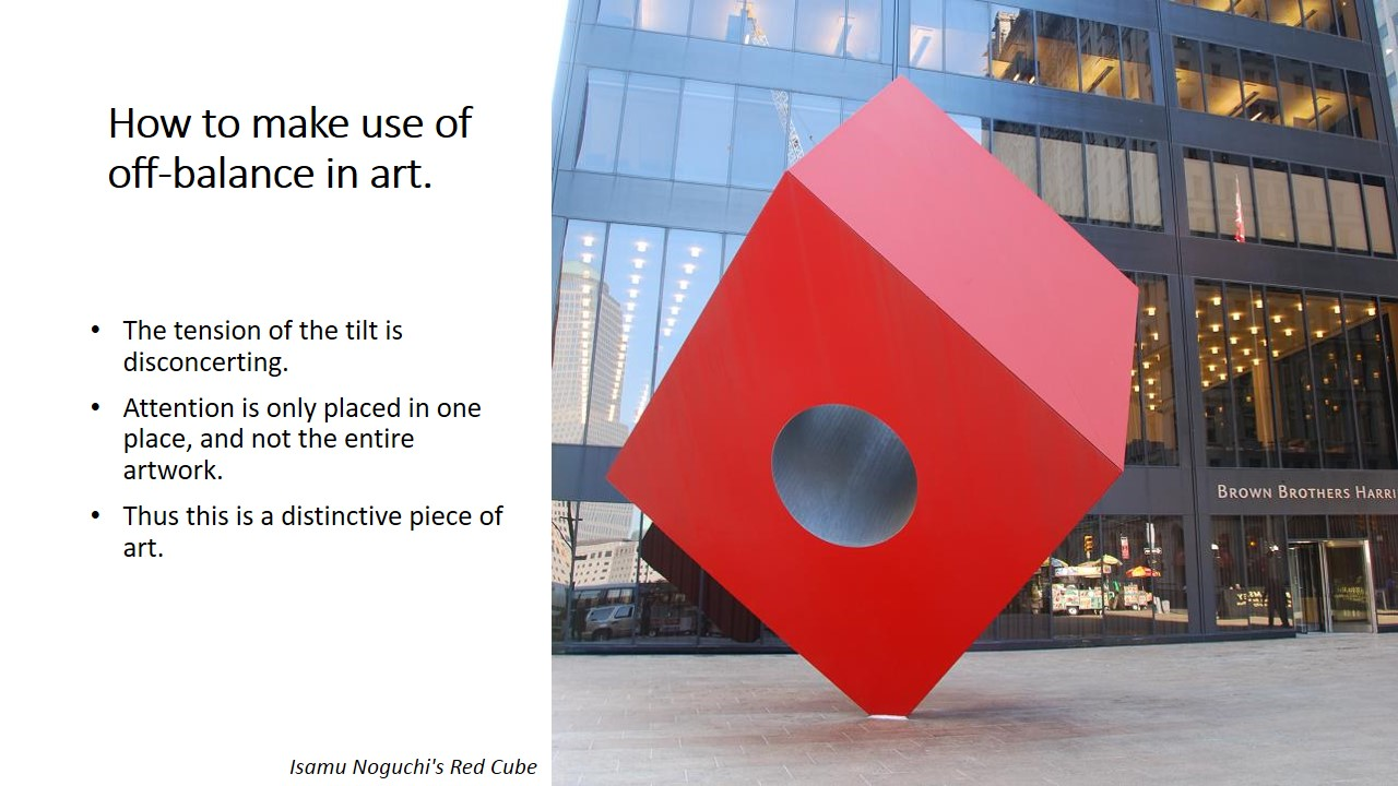 An example of an intended off-balance artwork is Isamu Noguchi's Red Cube. The tension of the tilt is disconcerting because the red cube is very heavy. Attention is only placed in one place: the center of gravity, and not the entire artwork. Thus this is a distinctive piece of art.