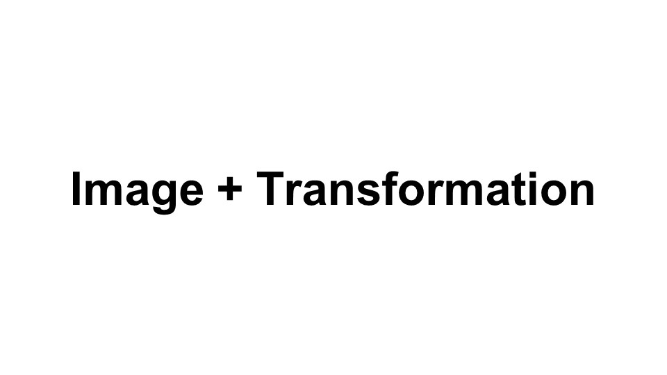"When I say ""Image and Transformation"", what's the first thing that comes to your mind?"