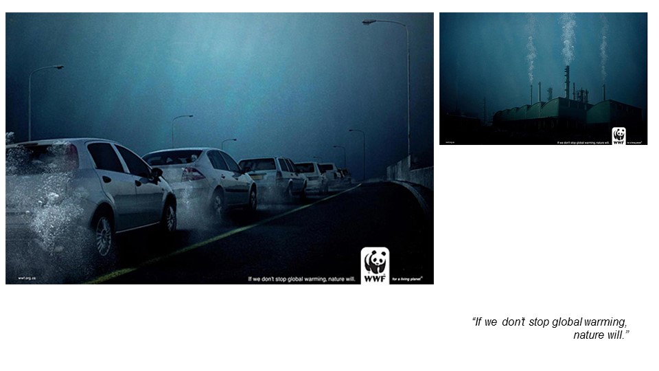 Another example is WWF campaign. Just by using the cause of global warming, being engulfed by the sea, to convey the message of stopping global warming.